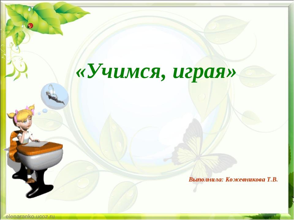 Выполнила: Кожевникова Т.В. «Учимся, играя»