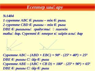 Есептер шығару №1404 1 суретте АВС бұрышы – тік бұрыш. 2 суретте СВD бұрышы –