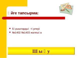 Үйге тапсырма: Бұрыштардың түрлері №1402 №1403 жалпыға Ш ы ғ у