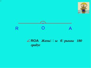 О R A RОA Жазыңқы бұрышы 180 градус