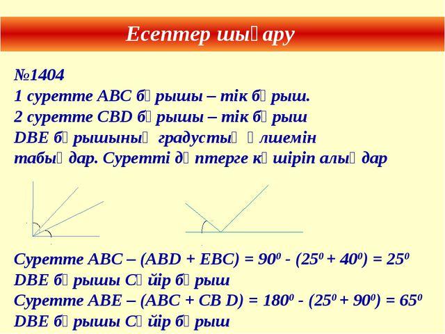 Есептер шығару №1404 1 суретте АВС бұрышы – тік бұрыш. 2 суретте СВD бұрышы –...