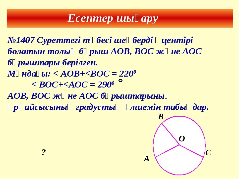 Есептер шығару №1407 Суреттегі төбесі шеңбердің центірі болатын толық бұрыш А...