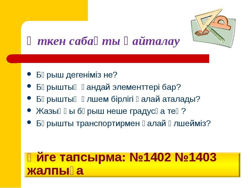 Үйге тапсырма: №1402 №1403 жалпыға Бұрыш дегеніміз не? Бұрыштың қандай элемен...