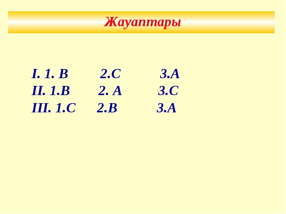 Жауаптары І. 1. В 2.С 3.А ІІ. 1.В 2. А 3.С ІІІ. 1.С 2.В 3.А