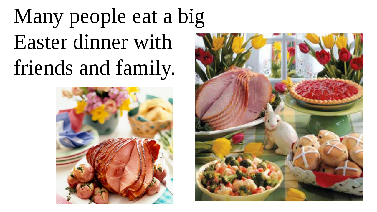 Many people eat a big Easter dinner with friends and family.