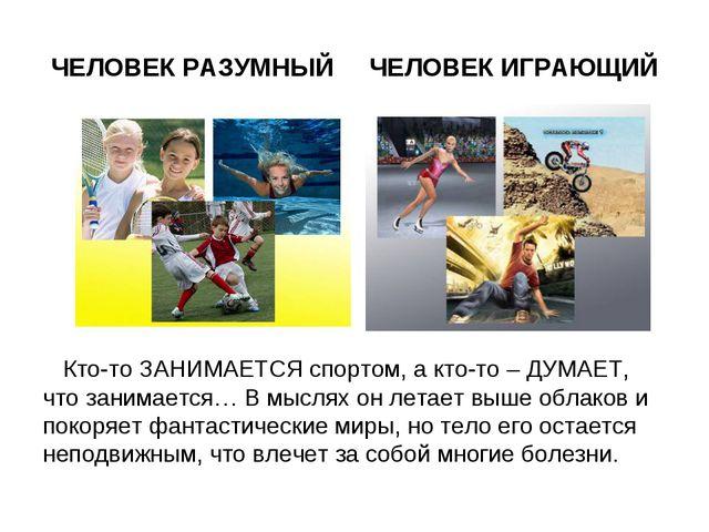 ЧЕЛОВЕК РАЗУМНЫЙ ЧЕЛОВЕК ИГРАЮЩИЙ Кто-то ЗАНИМАЕТСЯ спортом, а кто-то – ДУМАЕ...