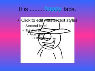 It is .................... face. happy