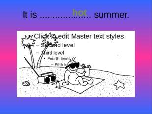 It is .................... summer. hot