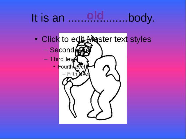 It is an ...................body. old