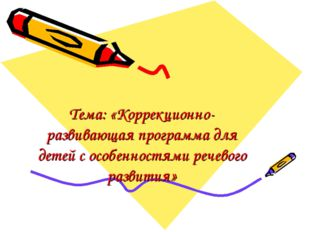 Тема: «Коррекционно-развивающая программа для детей с особенностями речевого