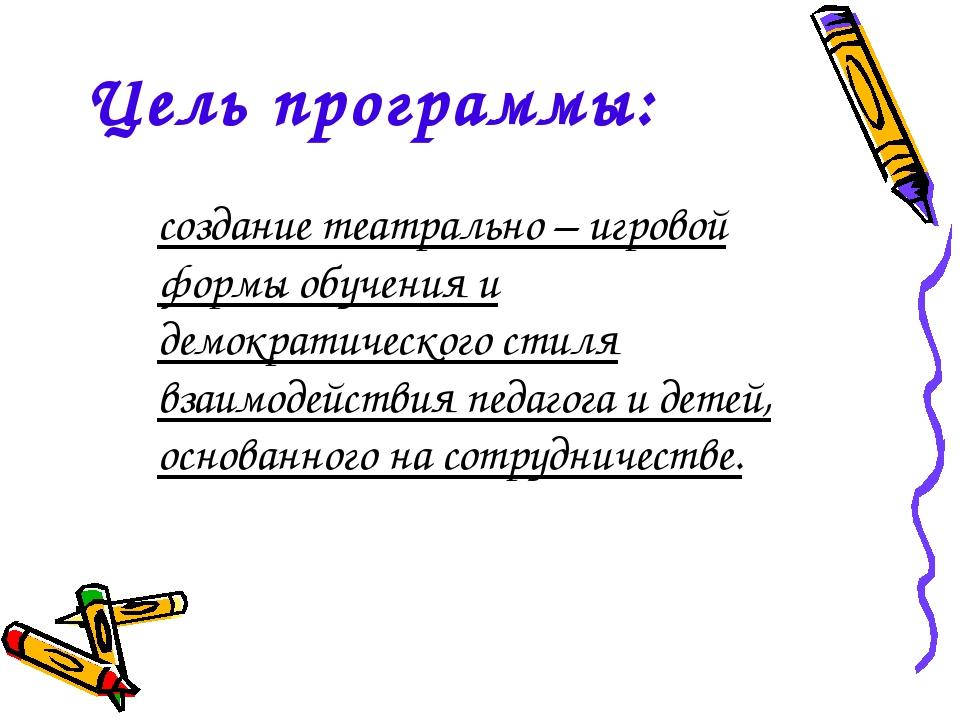 Цель программы: создание театрально – игровой формы обучения и демократическо...