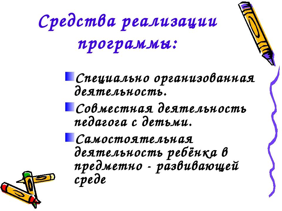 Средства реализации программы: Специально организованная деятельность. Совмес...