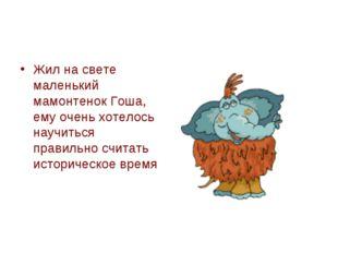Жил на свете маленький мамонтенок Гоша, ему очень хотелось научиться правильн