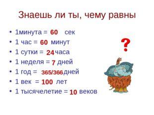 Знаешь ли ты, чему равны 1минута = сек 1 час = минут 1 сутки = часа 1 неделя