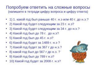 Попробуем ответить на сложные вопросы (напишите в тетради цифру вопроса и циф