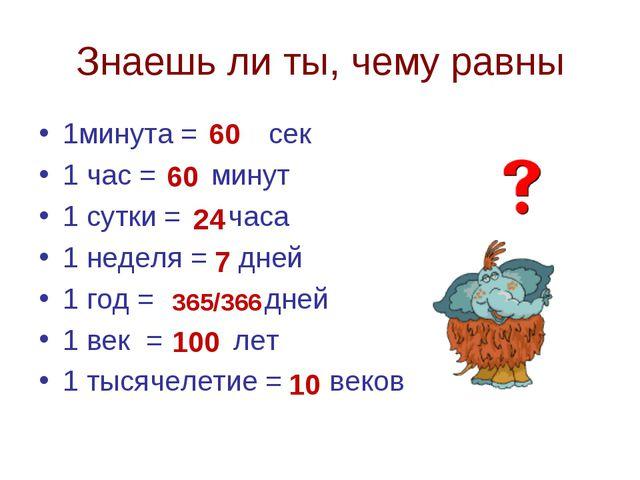 Знаешь ли ты, чему равны 1минута = сек 1 час = минут 1 сутки = часа 1 неделя...