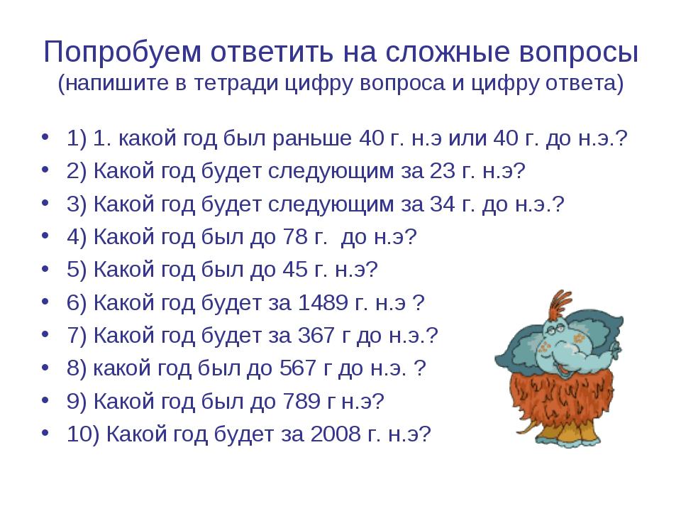 Попробуем ответить на сложные вопросы (напишите в тетради цифру вопроса и циф...