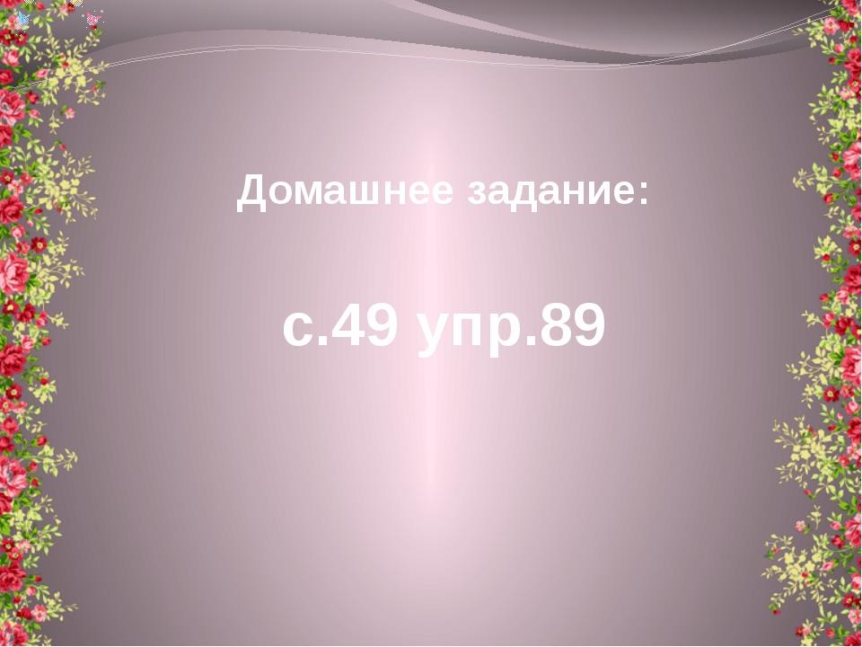 Домашнее задание: с.49 упр.89