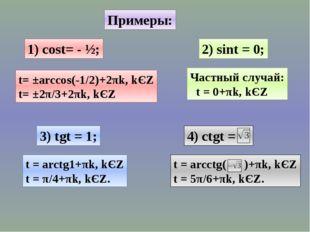 Примеры: 1) cost= - ½; 2) sint = 0; 3) tgt = 1; t= ±arccos(-1/2)+2πk, kЄZ t=