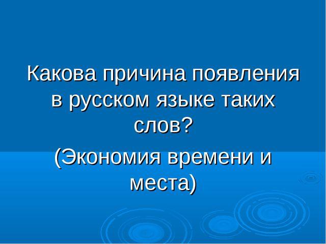 Какова причина появления в русском языке таких слов? (Экономия времени и места)