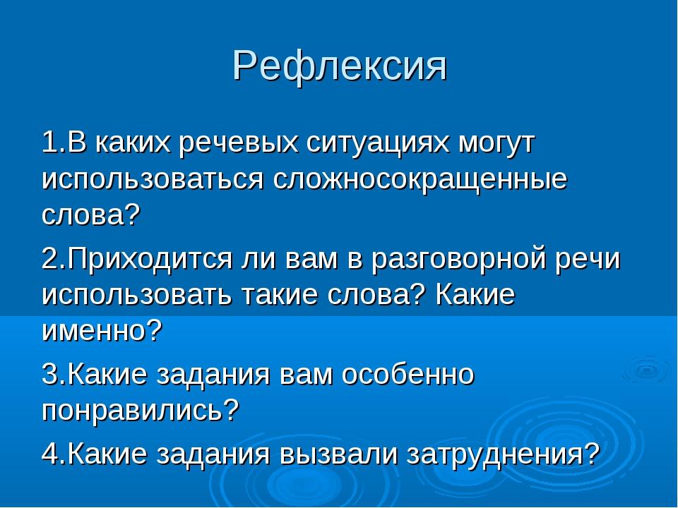 Рефлексия 1.В каких речевых ситуациях могут использоваться сложносокращенные...