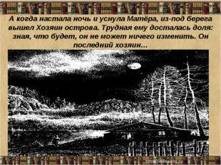 А когда настала ночь и уснула Матёра, из-под берега вышел Хозяин острова. Тру