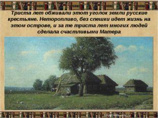 Триста лет обживали этот уголок земли русские крестьяне. Неторопливо, без спе