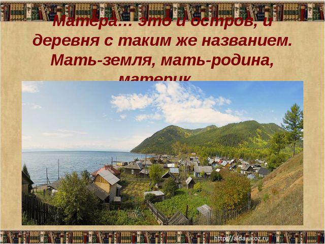 Матёра… это и остров, и деревня с таким же названием. Мать-земля, мать-родина...