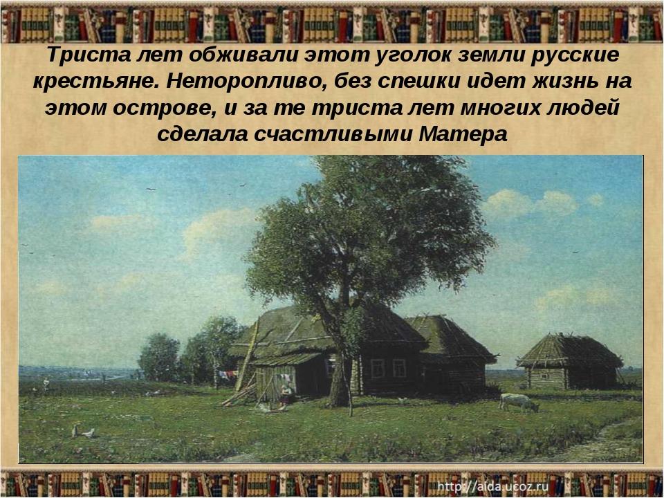 Триста лет обживали этот уголок земли русские крестьяне. Неторопливо, без спе...
