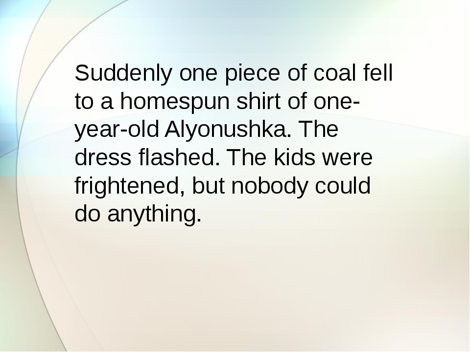 Suddenly one piece of coal fell to a homespun shirt of one-year-old Alyonush...