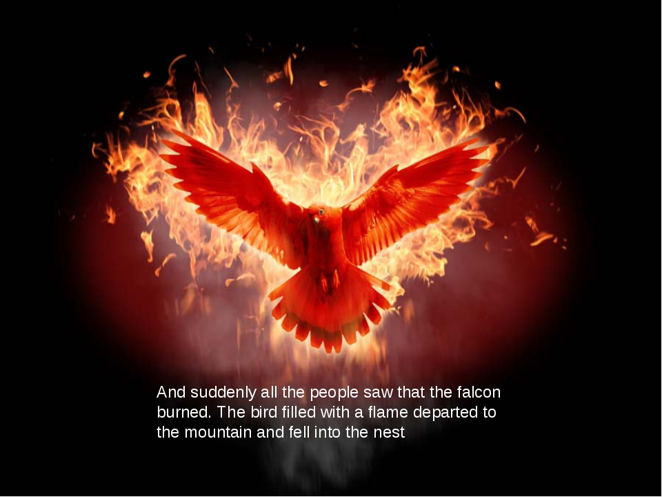 And suddenly all the people saw that the falcon burned. The bird filled with...