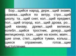 Бор…щийся народ, держ…щий знамя, развева…щийся по ветру, стро…щий школу, та…щ