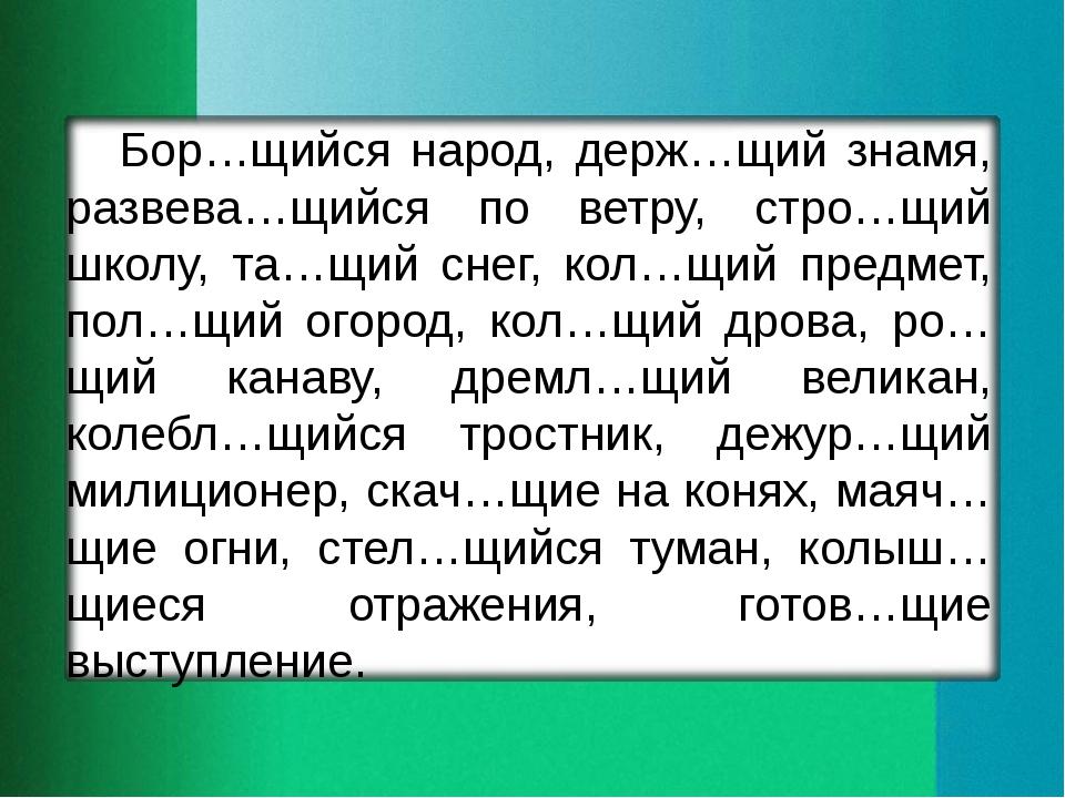 Бор…щийся народ, держ…щий знамя, развева…щийся по ветру, стро…щий школу, та…щ...