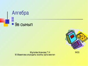 Алгебра 9в сынып Мұғалім:Асанова.Г.Н №35 М.Маметова атындағы жалпы орта мектеп