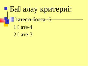 Бағалау критериі: қатесіз болса -5 1 қате-4 2 қате-3