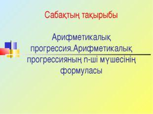 Сабақтың тақырыбы Арифметикалық прогрессия.Арифметикалық прогрессияның n-ші м