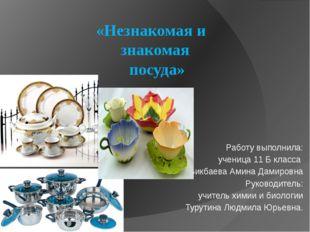 «Незнакомая и знакомая посуда» Работу выполнила: ученица 11 Б класса Бикбаева