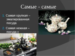 Самые - самые 1. Самая хрупкая – эмалированная посуда 2. Самая нежная – посуд