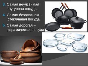 3. Самая неуязвимая -чугунная посуда 4. Самая безопасная – стеклянная посуда