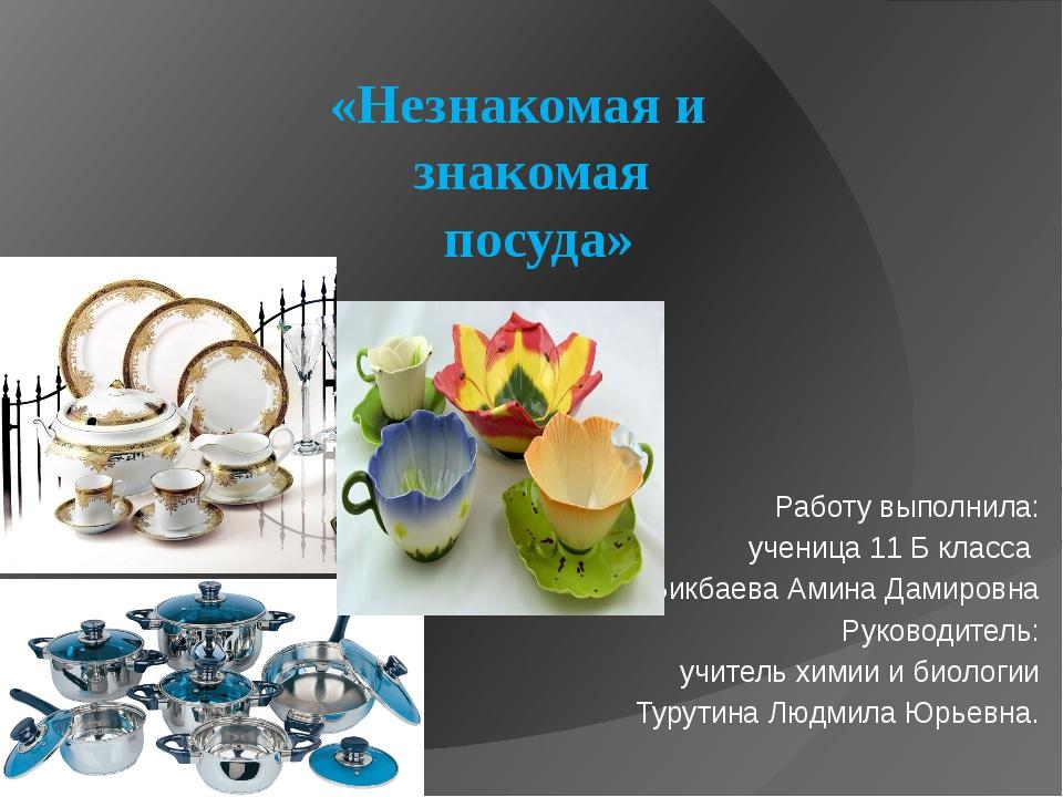 «Незнакомая и знакомая посуда» Работу выполнила: ученица 11 Б класса Бикбаева...