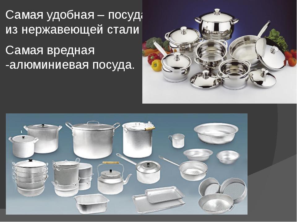 Самая удобная – посуда из нержавеющей стали Самая вредная -алюминиевая посуда.