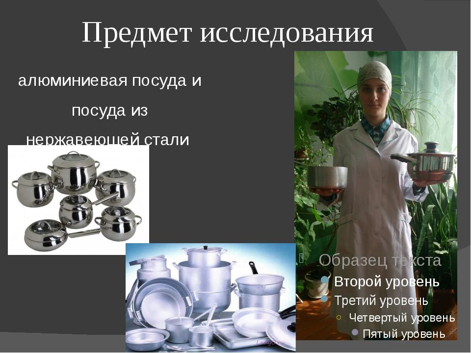 Предмет исследования алюминиевая посуда и посуда из нержавеющей стали