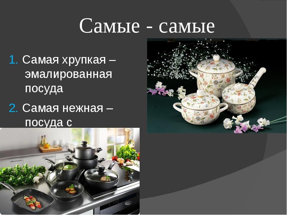 Самые - самые 1. Самая хрупкая – эмалированная посуда 2. Самая нежная – посуд...