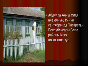 Абдулла Алиш 1908 нче елның 15 нче сентябрендә Татарстан Республикасы Спас ра