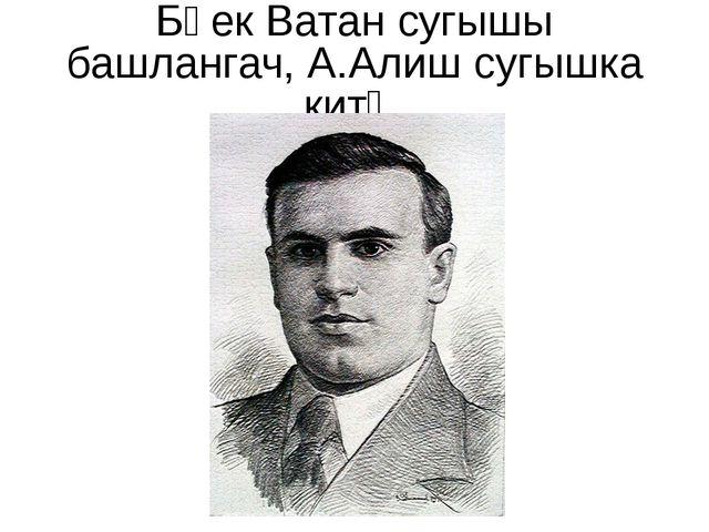 Бөек Ватан сугышы башлангач, А.Алиш сугышка китә.