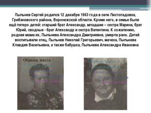 Пыльнев Сергей родился 12 декабря 1963 года в селе Листопадовка, Грибановског