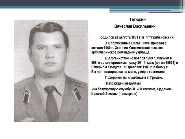 Тетюхин Вячеслав Васильевич родился 22 августа 1951 г. в пгт Грибановский. В...