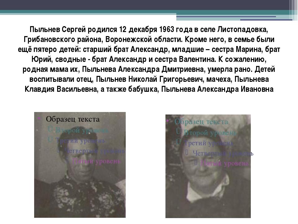 Пыльнев Сергей родился 12 декабря 1963 года в селе Листопадовка, Грибановског...