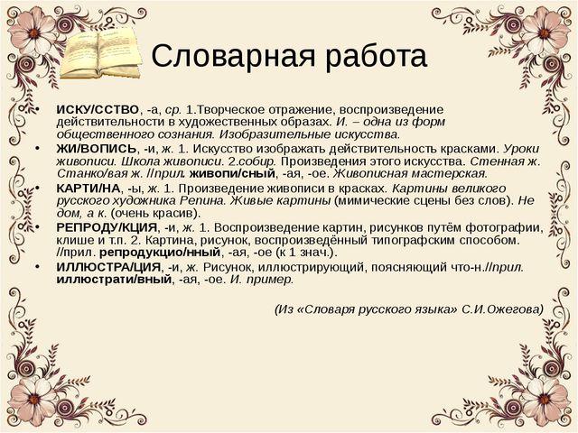 Словарная работа ИСКУ/ССТВО, -а, ср. 1.Творческое отражение, воспроизведение...