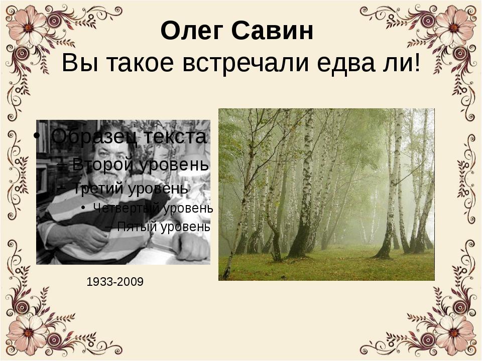 Олег Савин Вы такое встречали едва ли! 1933-2009